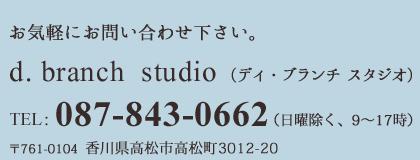 お気軽にお問い合わせ下さい。ディ・ブランチ スタジオ/TEL:087-845-6605/〒761-0104  香川県高松市高松町3012-20